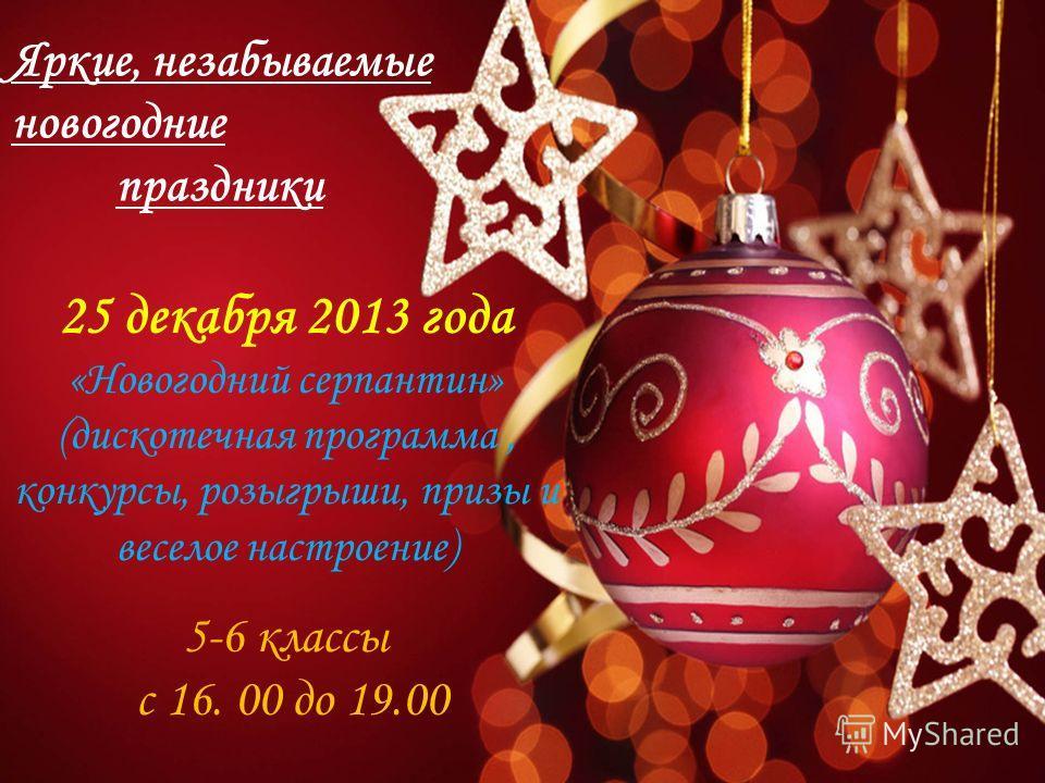 Яркие, незабываемые новогодние праздники 25 декабря 2013 года «Новогодний серпантин» (дискотечная программа, конкурсы, розыгрыши, призы и веселое настроение) 5-6 классы с 16. 00 до 19.00