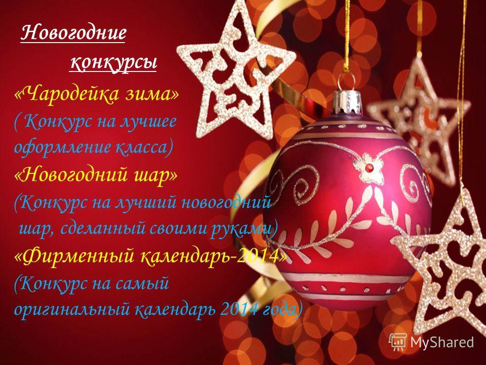 Новогодние конкурсы «Чародейка зима» ( Конкурс на лучшее оформление класса) «Новогодний шар» (Конкурс на лучший новогодний шар, сделанный своими руками) «Фирменный календарь-2014» (Конкурс на самый оригинальный календарь 2014 года)
