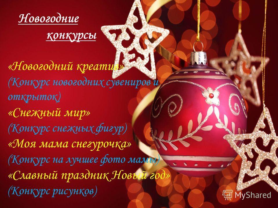 «Новогодний креатив» (Конкурс новогодних сувениров и открыток) «Снежный мир» (Конкурс снежных фигур) «Моя мама снегурочка» (Конкурс на лучшее фото мамы) «Славный праздник Новый год» (Конкурс рисунков)