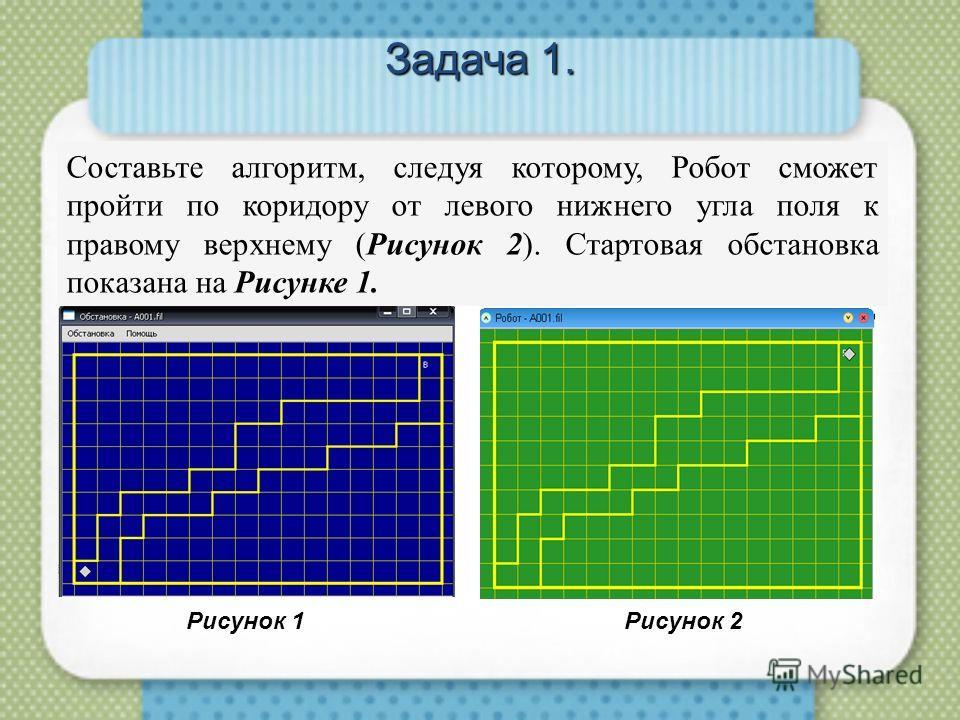 Задача 1. Составьте алгоритм, следуя которому, Робот сможет пройти по коридору от левого нижнего угла поля к правому верхнему (Рисунок 2). Стартовая обстановка показана на Рисунке 1. Рисунок 1 Рисунок 2