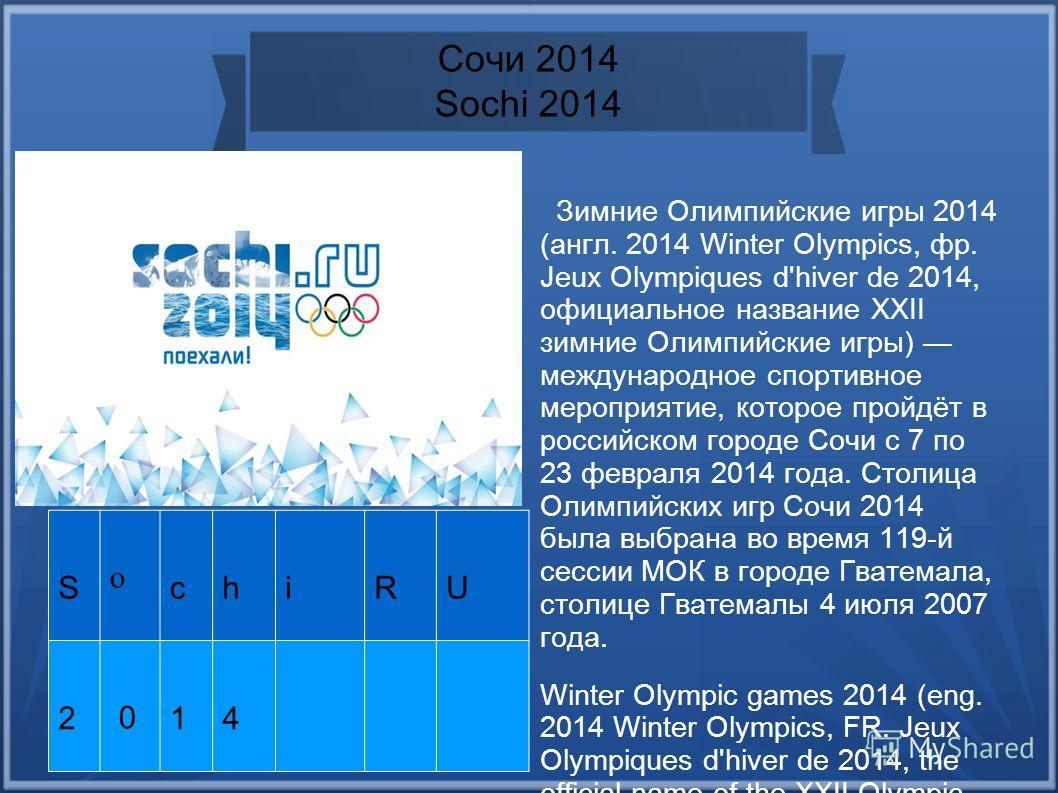 Сочи 2014 Sochi 2014 S o chiRU 2 0 14 Зимние Олимпийские игры 2014 (англ. 2014 Winter Olympics, фр. Jeux Olympiques d'hiver de 2014, официальное название XXII зимние Олимпийские игры) международное спортивное мероприятие, которое пройдёт в российском