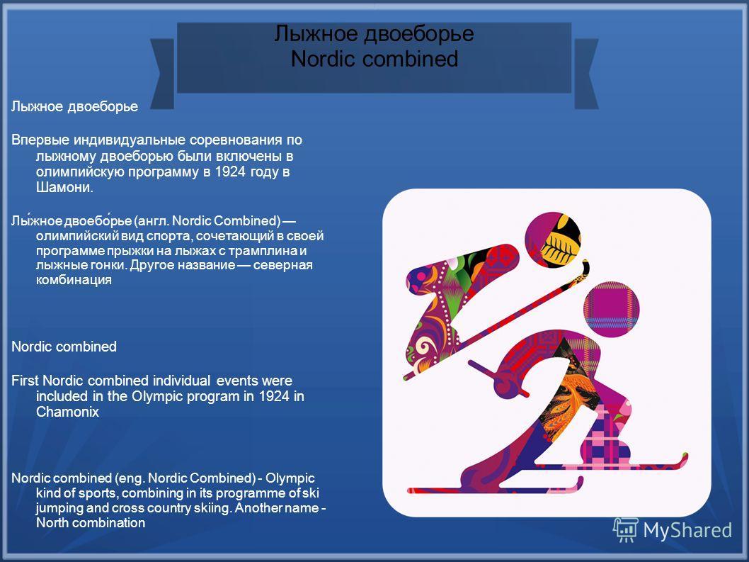 Лыжное двоеборье Nordic combined Лыжное двоеборье Впервые индивидуальные соревнования по лыжному двоеборью были включены в олимпийскую программу в 1924 году в Шамони. Лы́жное двоебо́рье (англ. Nordic Combined) олимпийский вид спорта, сочетающий в сво
