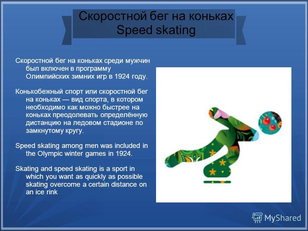 Скоростной бег на коньках Speed skating Скоростной бег на коньках среди мужчин был включен в программу Олимпийских зимних игр в 1924 году. Конькобежный спорт или скоростной бег на коньках вид спорта, в котором необходимо как можно быстрее на коньках