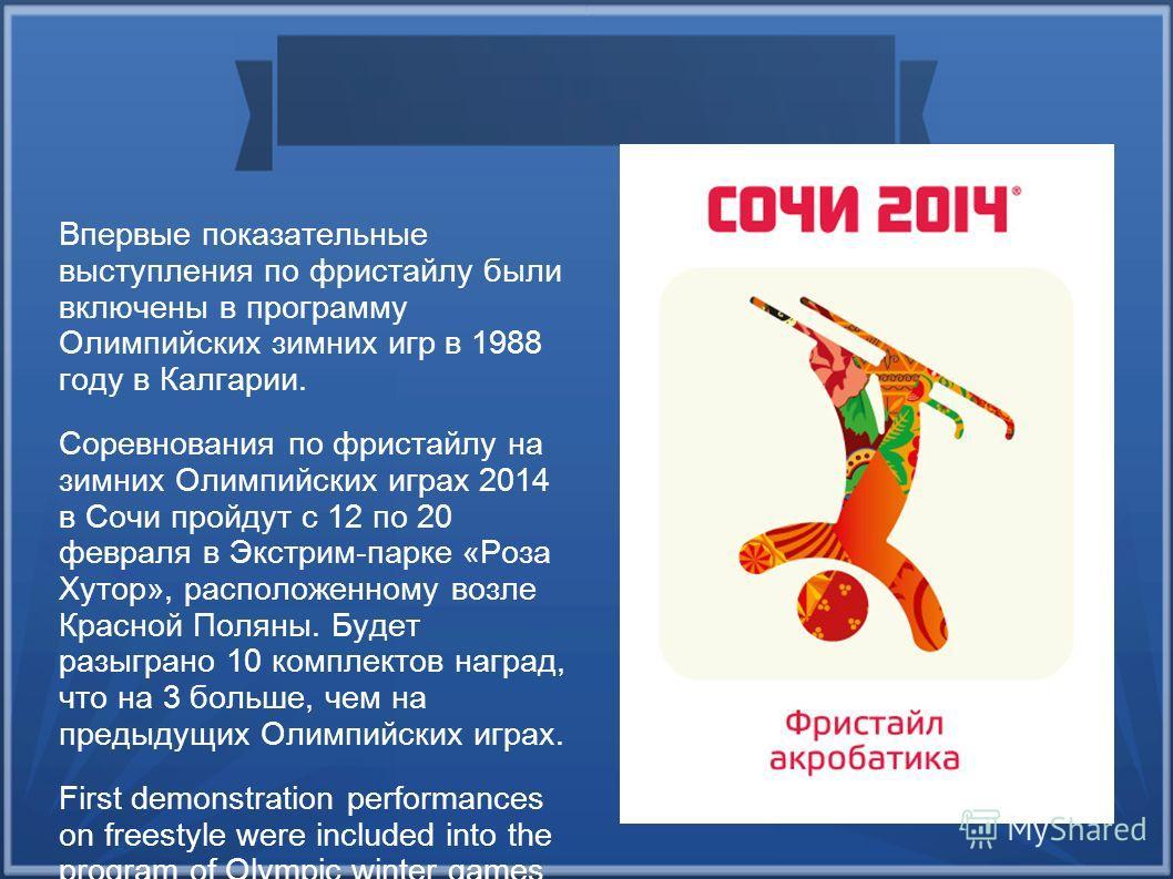Впервые показательные выступления по фристайлу были включены в программу Олимпийских зимних игр в 1988 году в Калгарии. Соревнования по фристайлу на зимних Олимпийских играх 2014 в Сочи пройдут с 12 по 20 февраля в Экстрим-парке «Роза Хутор», располо