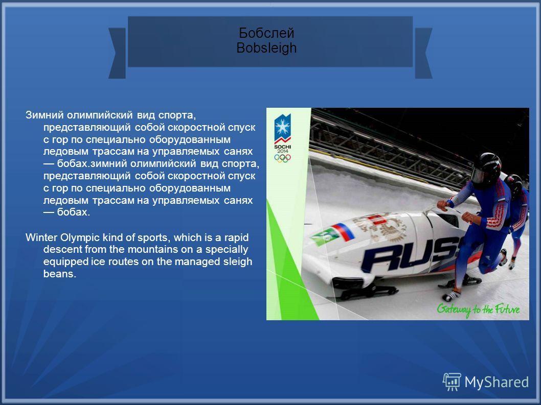 Бобслей Bobsleigh Зимний олимпийский вид спорта, представляющий собой скоростной спуск с гор по специально оборудованным ледовым трассам на управляемых санях бобах.зимний олимпийский вид спорта, представляющий собой скоростной спуск с гор по специаль