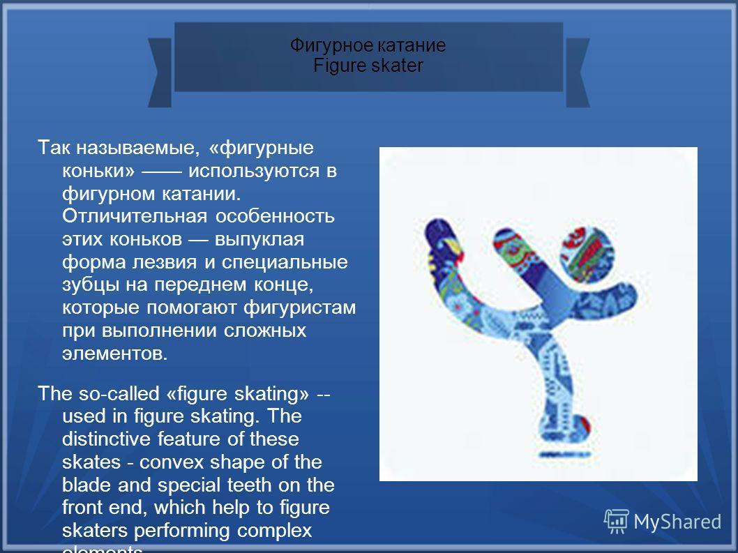 Фигурное катание Figure skater Так называемые, «фигурные коньки» используются в фигурном катании. Отличительная особенность этих коньков выпуклая форма лезвия и специальные зубцы на переднем конце, которые помогают фигуристам при выполнении сложных э