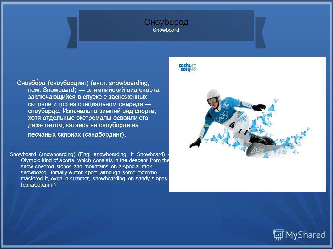 Сноубород Snowboard Сноубо́рд (сноубординг) (англ. snowboarding, нем. Snowboard) олимпийский вид спорта, заключающийся в спуске с заснеженных склонов и гор на специальном снаряде сноуборде. Изначально зимний вид спорта, хотя отдельные экстремалы осво