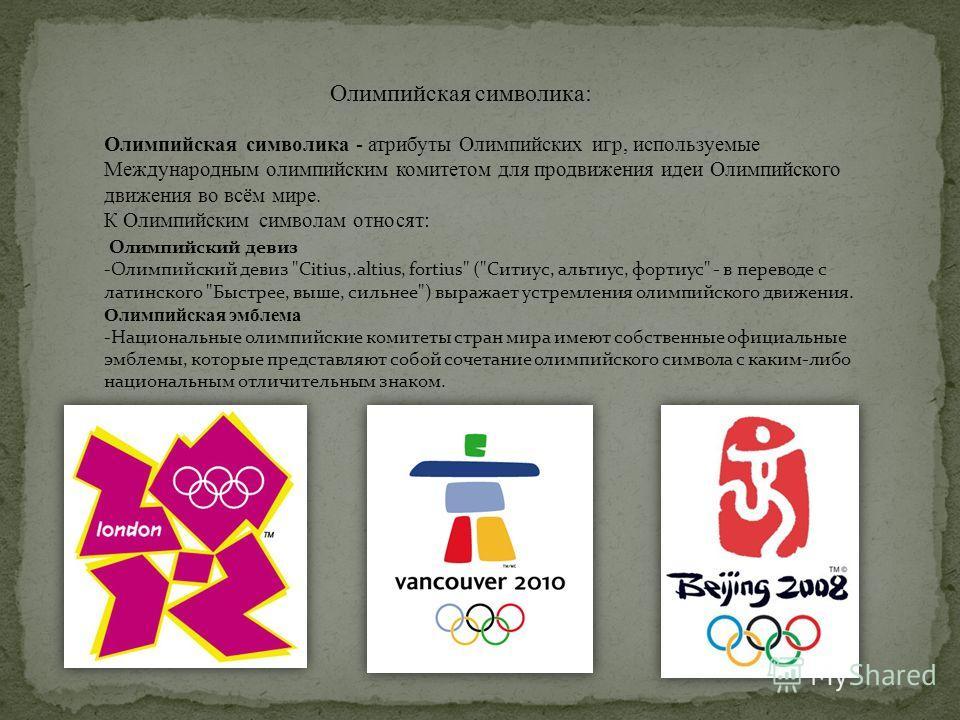 Олимпийская символика: Олимпийская символика - атрибуты Олимпийских игр, используемые Международным олимпийским комитетом для продвижения идеи Олимпийского движения во всём мире. К Олимпийским символам относят: Олимпийский девиз -Олимпийский девиз