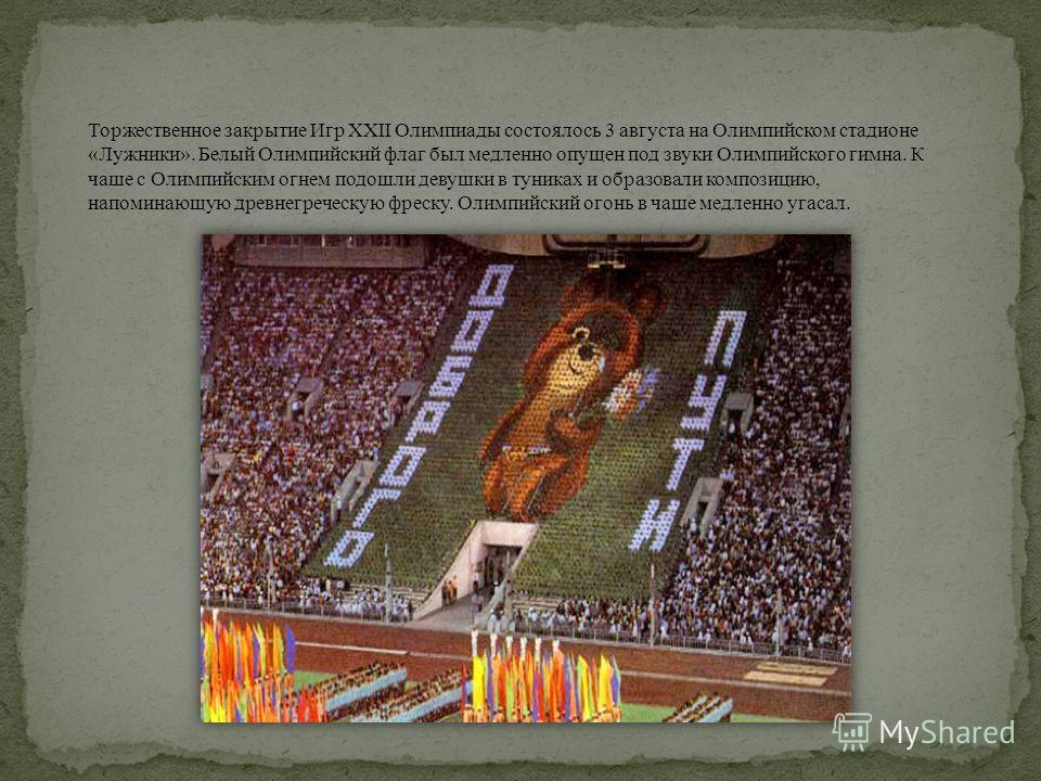 Торжественное закрытие Игр XXII Олимпиады состоялось 3 августа на Олимпийском стадионе «Лужники». Белый Олимпийский флаг был медленно опущен под звуки Олимпийского гимна. К чаше с Олимпийским огнем подошли девушки в туниках и образовали композицию, н
