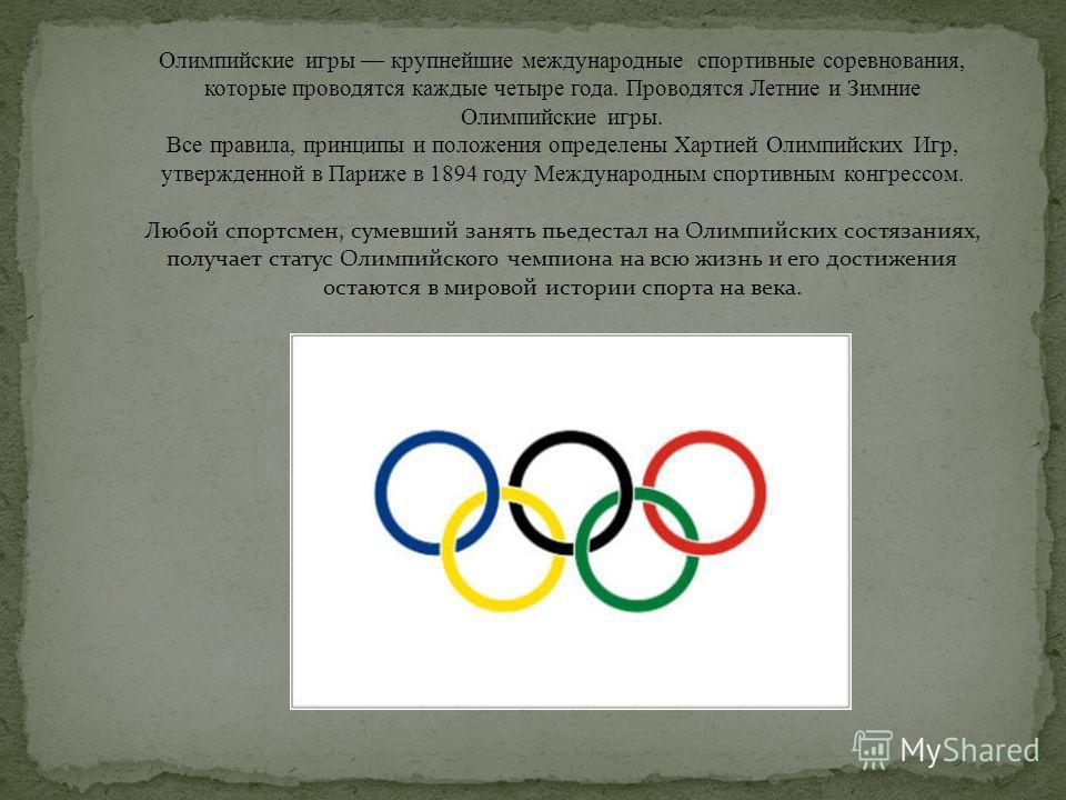 Олимпийские игры крупнейшие международные спортивные соревнования, которые проводятся каждые четыре года. Проводятся Летние и Зимние Олимпийские игры. Все правила, принципы и положения определены Хартией Олимпийских Игр, утвержденной в Париже в 1894