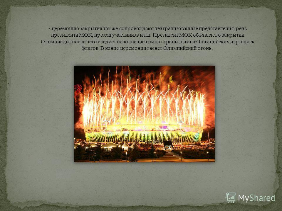- церемонию закрытия так же сопровождают театрализованные представления, речь президента МОК, проход участников и т.д. Президент МОК объявляет о закрытии Олимпиады, после чего следует исполнение гимна страны, гимна Олимпийских игр, спуск флагов. В ко