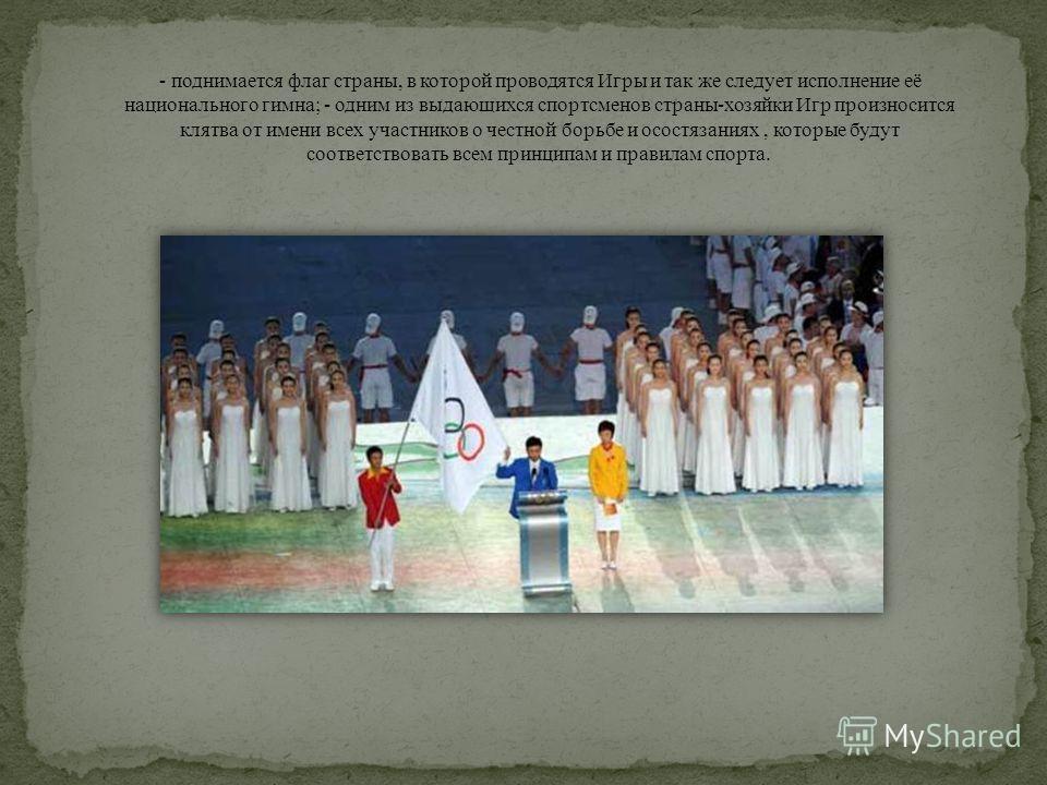 - поднимается флаг страны, в которой проводятся Игры и так же следует исполнение её национального гимна; - одним из выдающихся спортсменов страны-хозяйки Игр произносится клятва от имени всех участников о честной борьбе и осостязаниях, которые будут