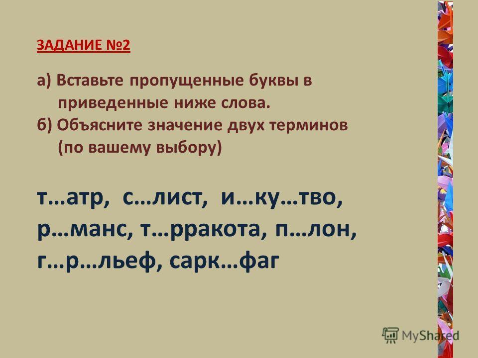 ЗАДАНИЕ 2 а) Вставьте пропущенные буквы в приведенные ниже слова. б) Объясните значение двух терминов (по вашему выбору) т…атр, с…лист, и…ку…тво, р…манс, т…рракота, п…лон, г…р…льеф, сарк…фаг