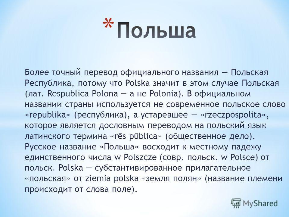 Более точный перевод официального названия Польская Республика, потому что Polska значит в этом случае Польская (лат. Respublica Polona а не Polonia). В официальном названии страны используется не современное польское слово «republika» (республика),