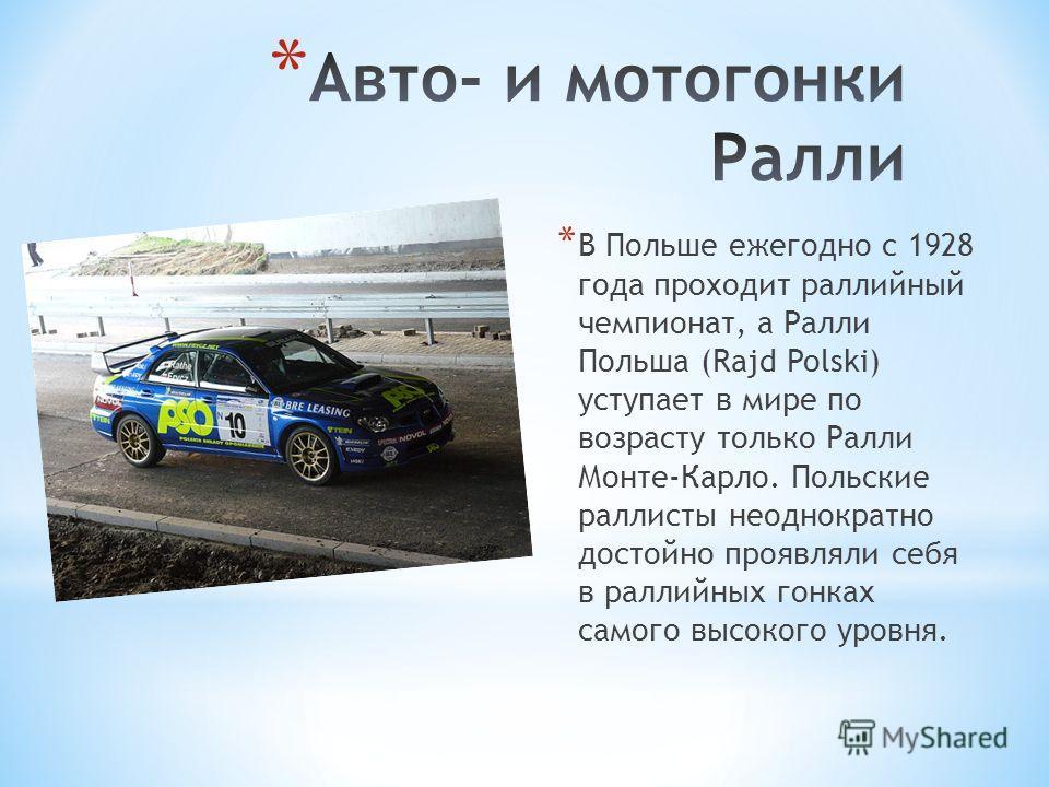 * В Польше ежегодно с 1928 года проходит раллийный чемпионат, а Ралли Польша (Rajd Polski) уступает в мире по возрасту только Ралли Монте-Карло. Польские раллисты неоднократно достойно проявляли себя в раллийных гонках самого высокого уровня.