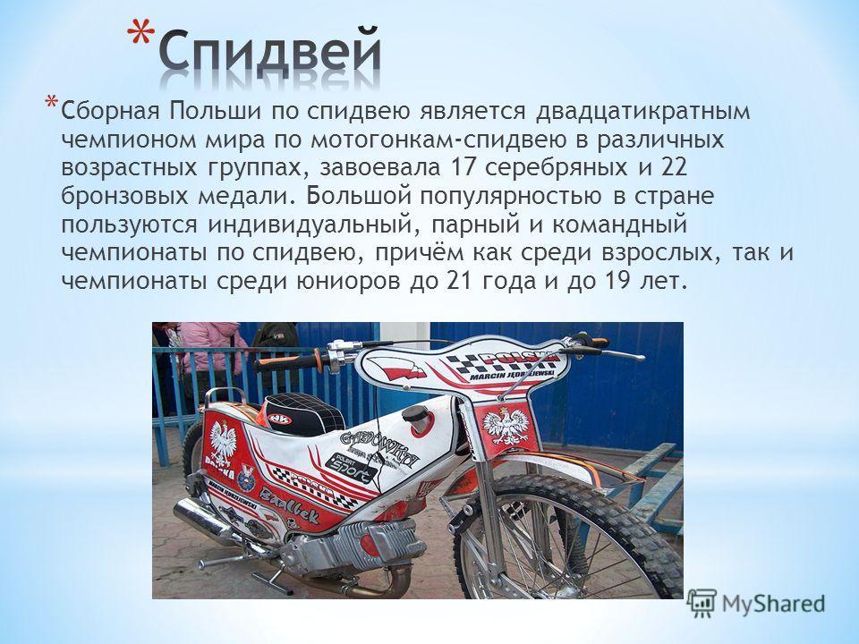 * Сборная Польши по спидвею является двадцатикратным чемпионом мира по мотогонкам-спидвею в различных возрастных группах, завоевала 17 серебряных и 22 бронзовых медали. Большой популярностью в стране пользуются индивидуальный, парный и командный чемп