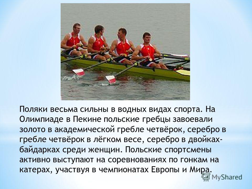 Поляки весьма сильны в водных видах спорта. На Олимпиаде в Пекине польские гребцы завоевали золото в академической гребле четвёрок, серебро в гребле четвёрок в лёгком весе, серебро в двойках- байдарках среди женщин. Польские спортсмены активно выступ