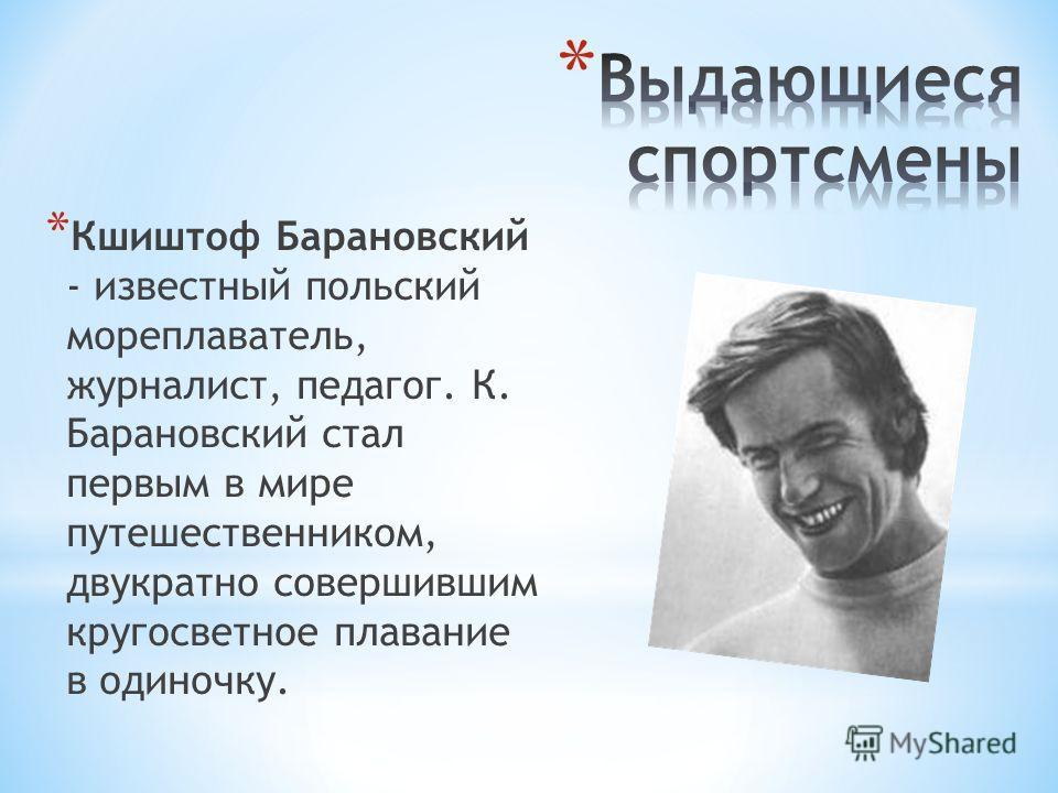 * Кшиштоф Барановский - известный польский мореплаватель, журналист, педагог. К. Барановский стал первым в мире путешественником, двукратно совершившим кругосветное плавание в одиночку.