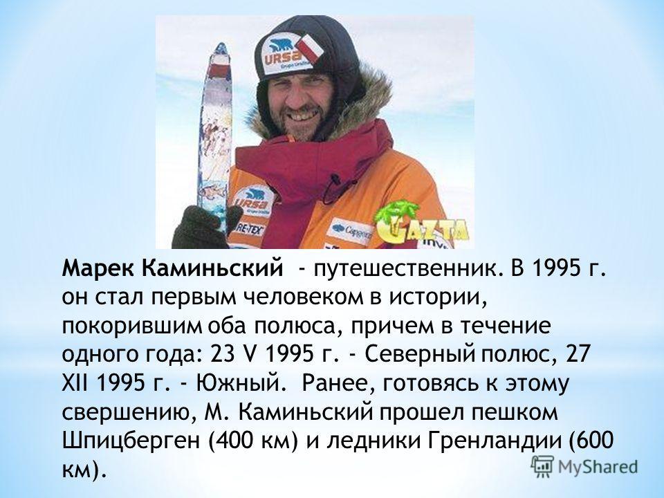 Марек Каминьский - путешественник. В 1995 г. он стал первым человеком в истории, покорившим оба полюса, причем в течение одного года: 23 V 1995 г. - Северный полюс, 27 XII 1995 г. - Южный. Ранее, готовясь к этому свершению, М. Каминьский прошел пешко