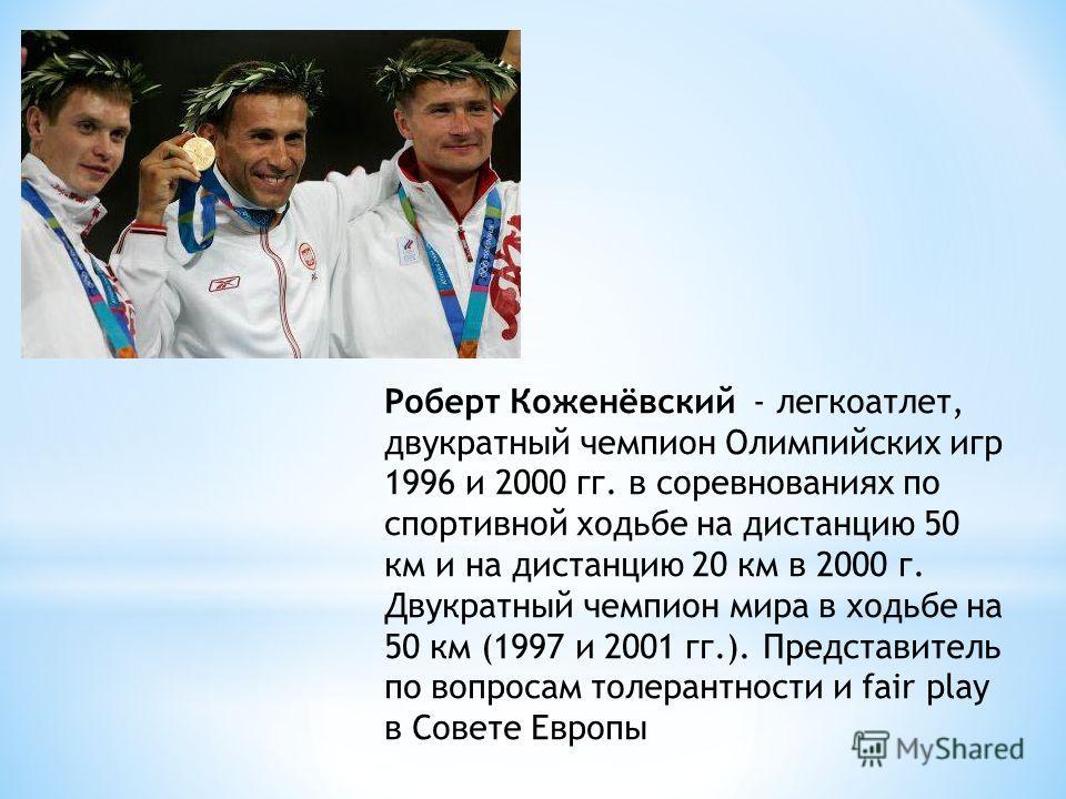 Роберт Коженёвский - легкоатлет, двукратный чемпион Олимпийских игр 1996 и 2000 гг. в соревнованиях по спортивной ходьбе на дистанцию 50 км и на дистанцию 20 км в 2000 г. Двукратный чемпион мира в ходьбе на 50 км (1997 и 2001 гг.). Представитель по в