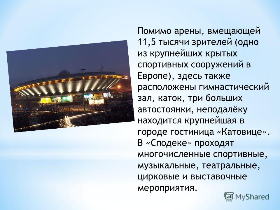 Помимо арены, вмещающей 11,5 тысячи зрителей (одно из крупнейших крытых спортивных сооружений в Европе), здесь также расположены гимнастический зал, каток, три больших автостоянки, неподалёку находится крупнейшая в городе гостиница «Катовице». В «Спо
