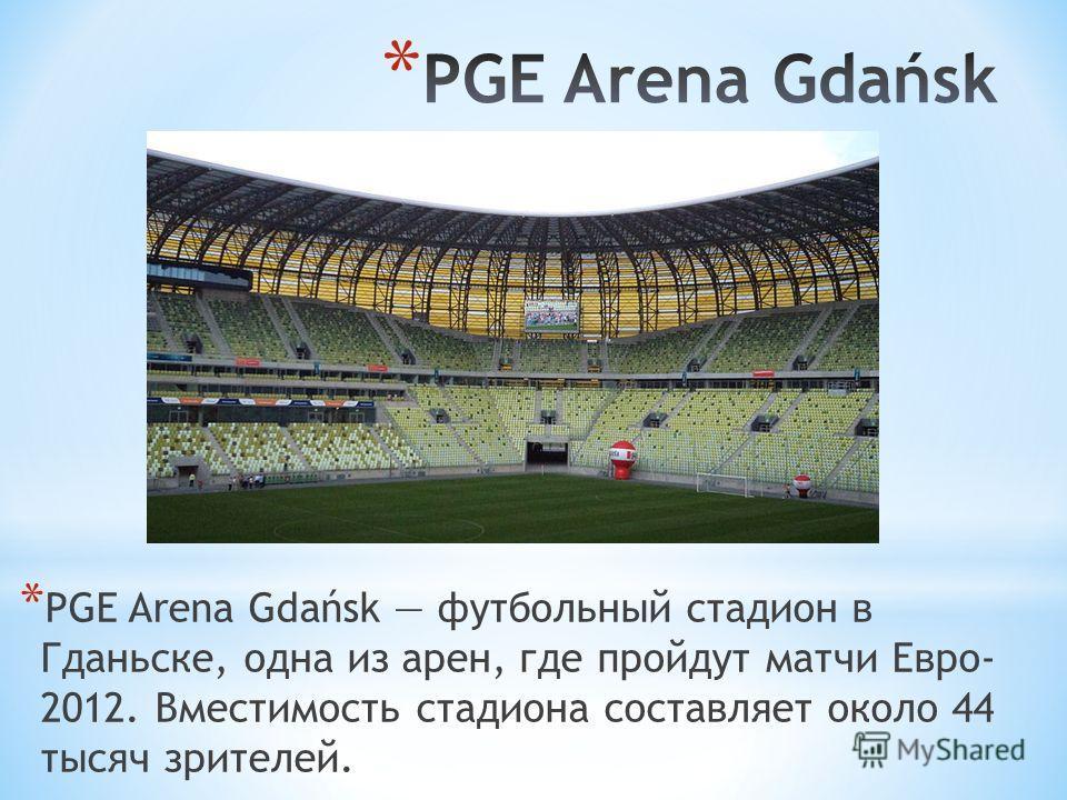 * PGE Arena Gdańsk футбольный стадион в Гданьске, одна из арен, где пройдут матчи Евро- 2012. Вместимость стадиона составляет около 44 тысяч зрителей.