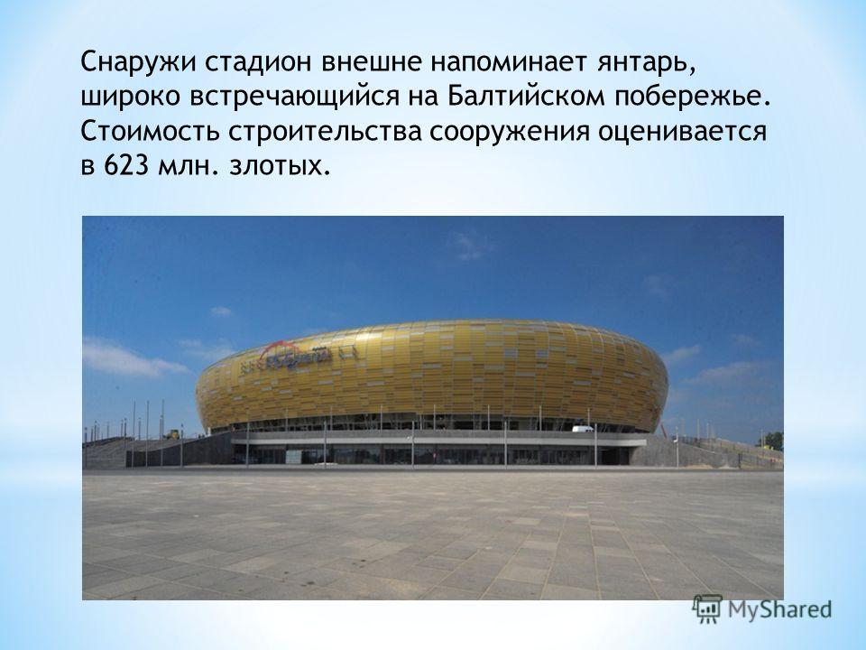 Снаружи стадион внешне напоминает янтарь, широко встречающийся на Балтийском побережье. Стоимость строительства сооружения оценивается в 623 млн. злотых.