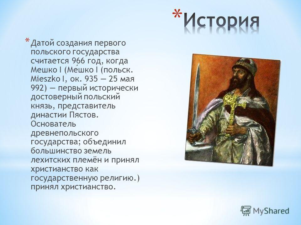 * Датой создания первого польского государства считается 966 год, когда Мешко I (Мешко I (польск. Mieszko I, ок. 935 25 мая 992) первый исторически достоверный польский князь, представитель династии Пястов. Основатель древнепольского государства; объ