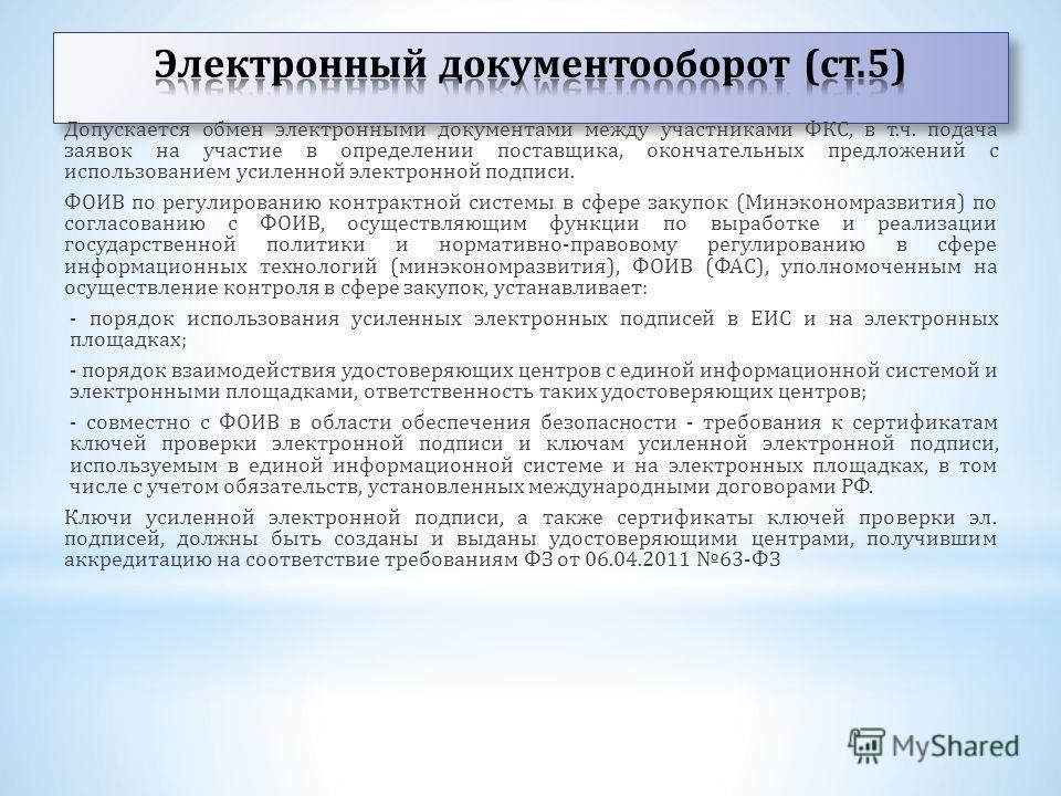 Допускается обмен электронными документами между участниками ФКС, в т.ч. подача заявок на участие в определении поставщика, окончательных предложений с использованием усиленной электронной подписи. ФОИВ по регулированию контрактной системы в сфере за