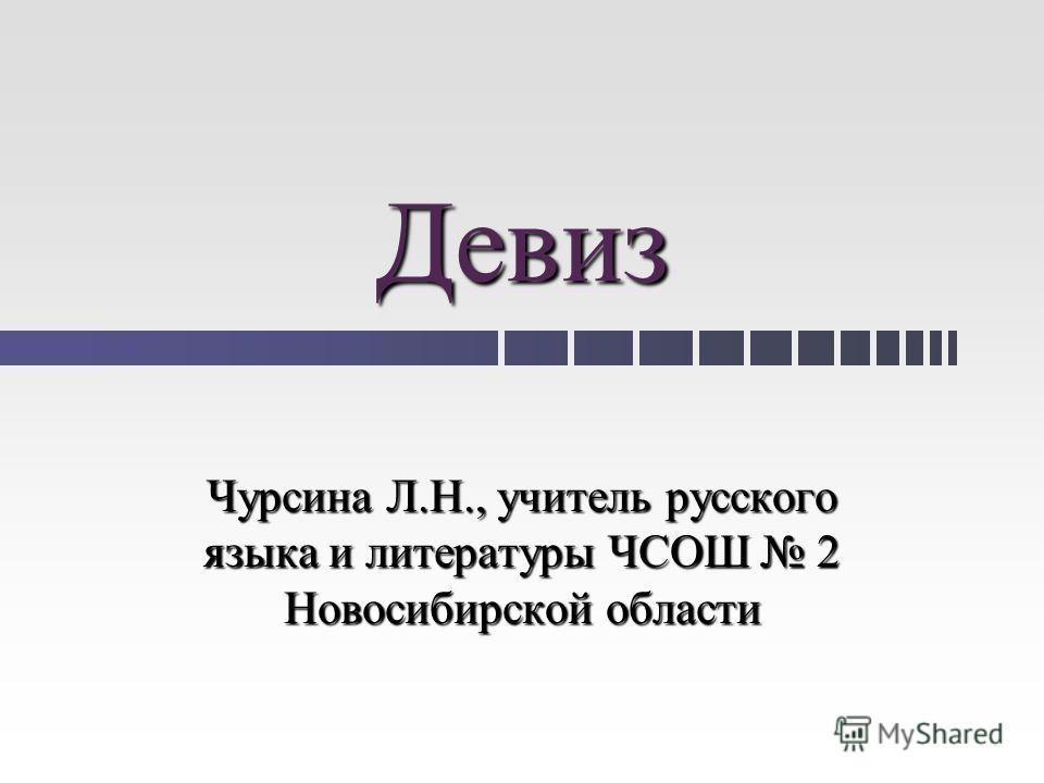 Девиз Чурсина Л.Н., учитель русского языка и литературы ЧСОШ 2 Новосибирской области