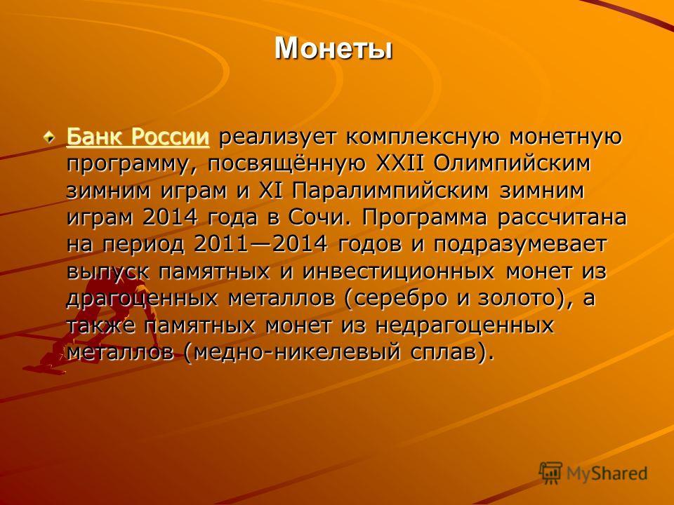 Монеты Банк РоссииБанк России реализует комплексную монетную программу, посвящённую XXII Олимпийским зимним играм и XI Паралимпийским зимним играм 2014 года в Сочи. Программа рассчитана на период 20112014 годов и подразумевает выпуск памятных и инвес