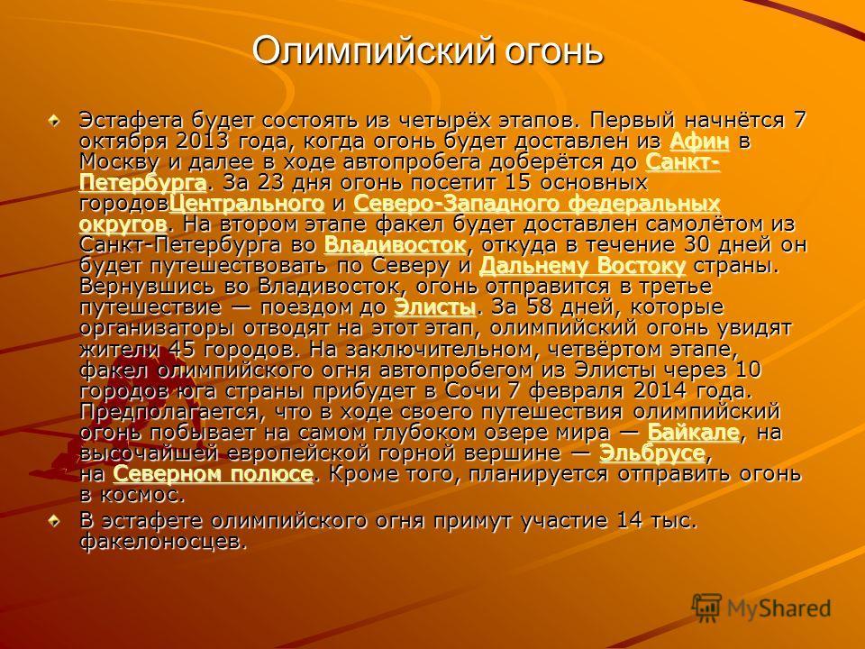 Олимпийский огонь Олимпийский огонь Эстафета будет состоять из четырёх этапов. Первый начнётся 7 октября 2013 года, когда огонь будет доставлен из Афин в Москву и далее в ходе автопробега доберётся до Санкт- Петербурга. За 23 дня огонь посетит 15 осн