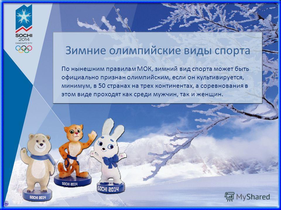 По нынешним правилам МОК, зимний вид спорта может быть официально признан олимпийским, если он культивируется, минимум, в 50 странах на трех континентах, а соревнования в этом виде проходят как среди мужчин, так и женщин. Зимние олимпийские виды спор