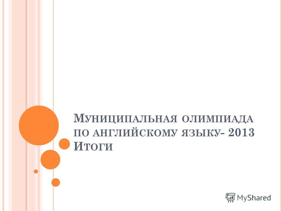 М УНИЦИПАЛЬНАЯ ОЛИМПИАДА ПО АНГЛИЙСКОМУ ЯЗЫКУ - 2013 И ТОГИ