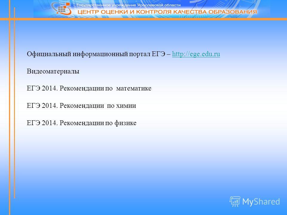 Официальный информационный портал ЕГЭ – http://ege.edu.ruhttp://ege.edu.ru Видеоматериалы ЕГЭ 2014. Рекомендации по математике ЕГЭ 2014. Рекомендации по химии ЕГЭ 2014. Рекомендации по физике