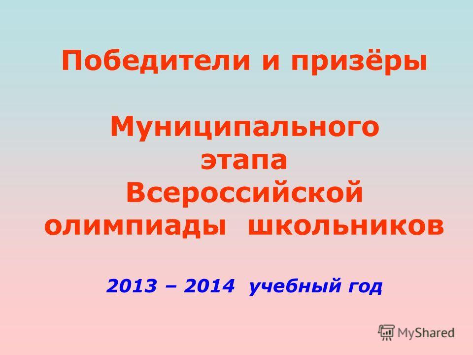 Победители и призёры Муниципального этапа Всероссийской олимпиады школьников 2013 – 2014 учебный год