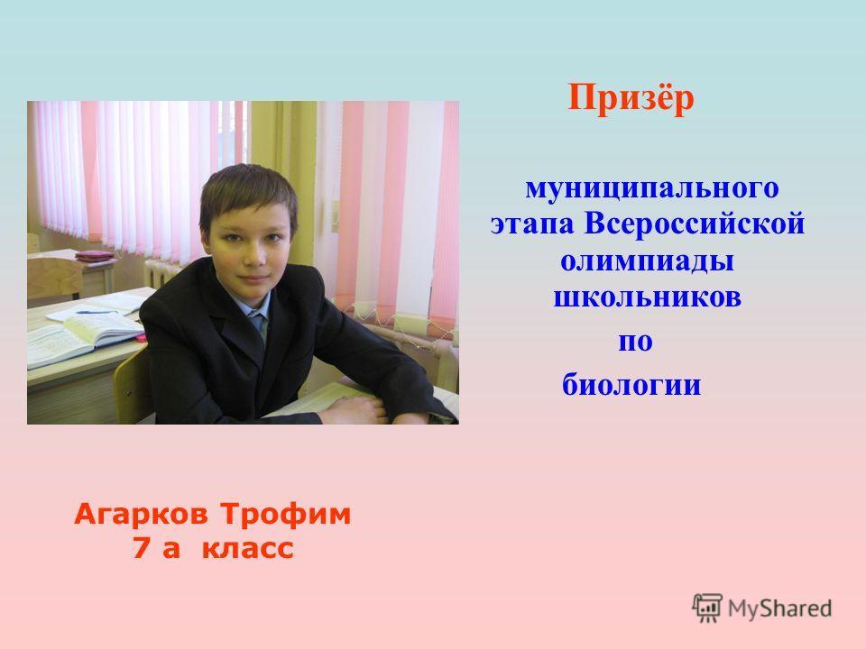 Призёр муниципального этапа Всероссийской олимпиады школьников по биологии Агарков Трофим 7 а класс