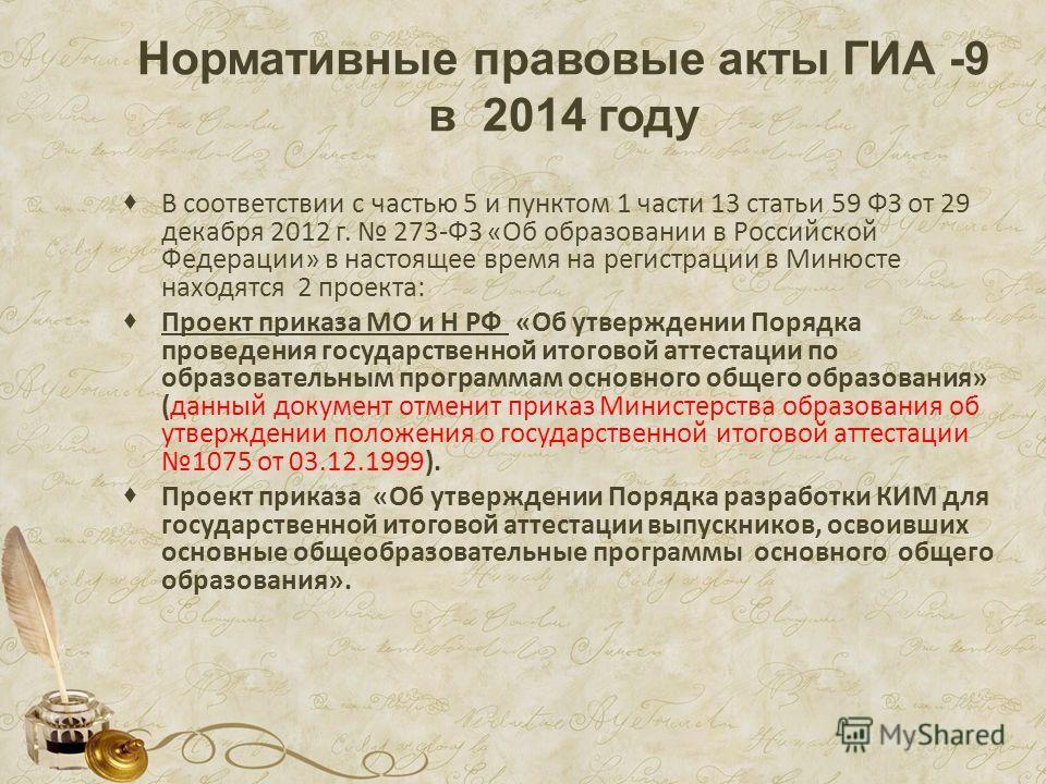 Нормативные правовые акты ГИА -9 в 2014 году В соответствии с частью 5 и пунктом 1 части 13 статьи 59 ФЗ от 29 декабря 2012 г. 273-ФЗ «Об образовании в Российской Федерации» в настоящее время на регистрации в Минюсте находятся 2 проекта: Проект прика