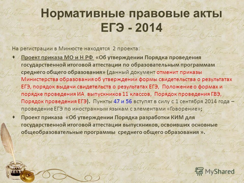 Нормативные правовые акты ЕГЭ - 2014 На регистрации в Минюсте находятся 2 проекта: Проект приказа МО и Н РФ «Об утверждении Порядка проведения государственной итоговой аттестации по образовательным программам среднего общего образования» (данный доку