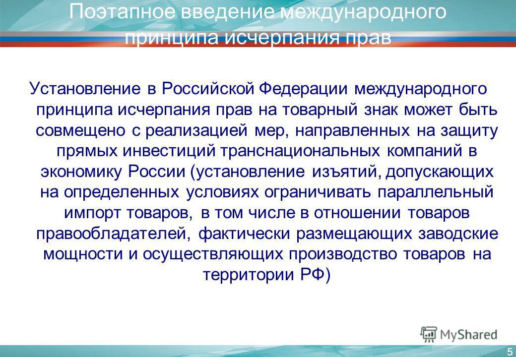 5 Поэтапное введение международного принципа исчерпания прав Установление в Российской Федерации международного принципа исчерпания прав на товарный знак может быть совмещено с реализацией мер, направленных на защиту прямых инвестиций транснациональн