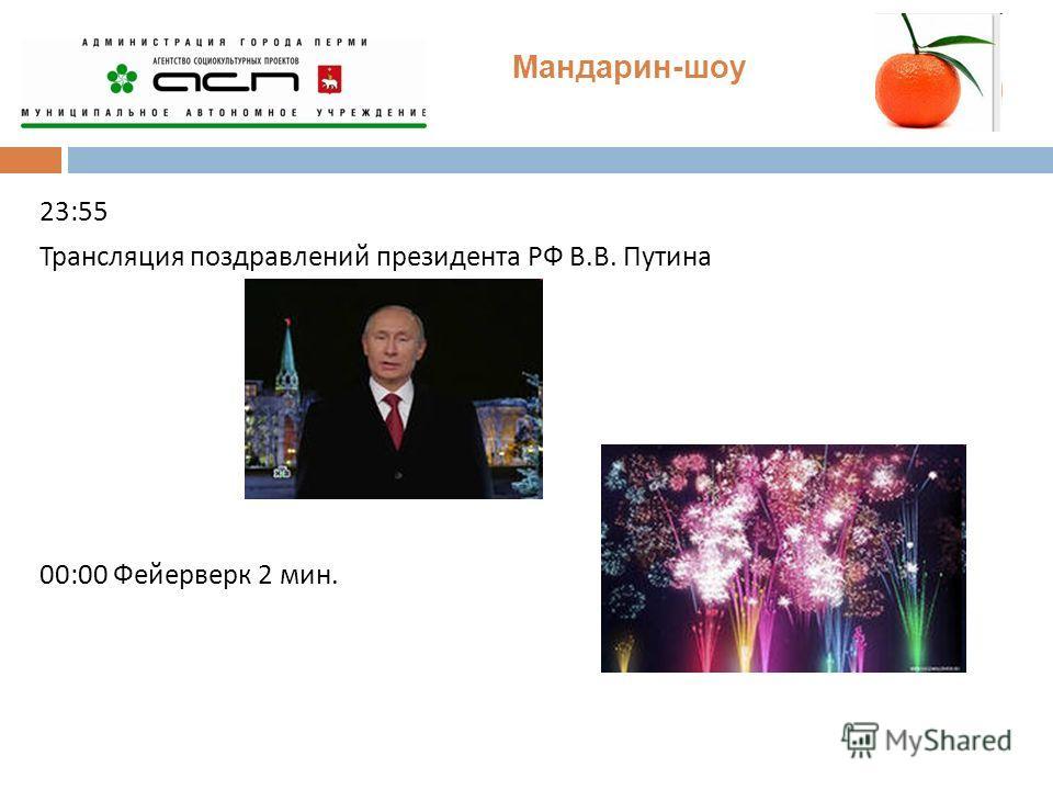 Мандарин-шоу 23:55 Трансляция поздравлений президента РФ В. В. Путина 00:00 Фейерверк 2 мин.