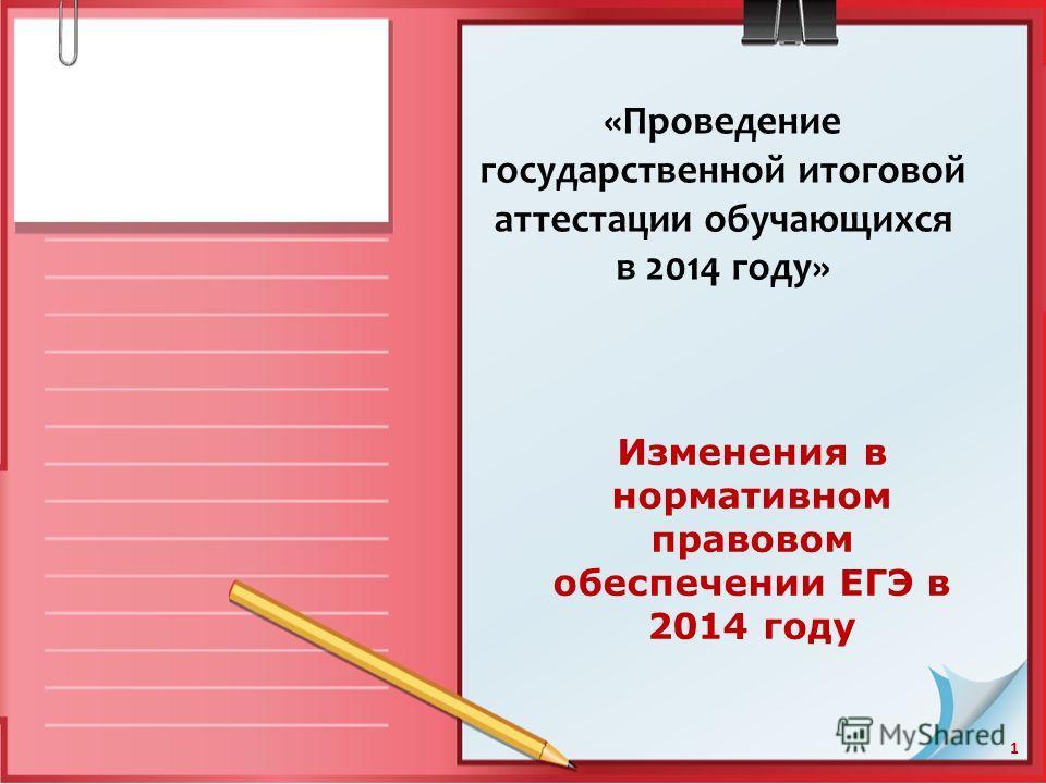1 Изменения в нормативном правовом обеспечении ЕГЭ в 2014 году «Проведение государственной итоговой аттестации обучающихся в 2014 году»