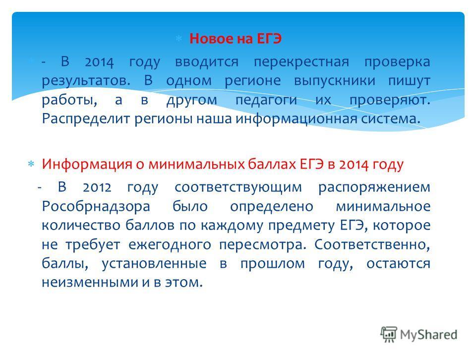 Новое на ЕГЭ - В 2014 году вводится перекрестная проверка результатов. В одном регионе выпускники пишут работы, а в другом педагоги их проверяют. Распределит регионы наша информационная система. Информация о минимальных баллах ЕГЭ в 2014 году - В 201