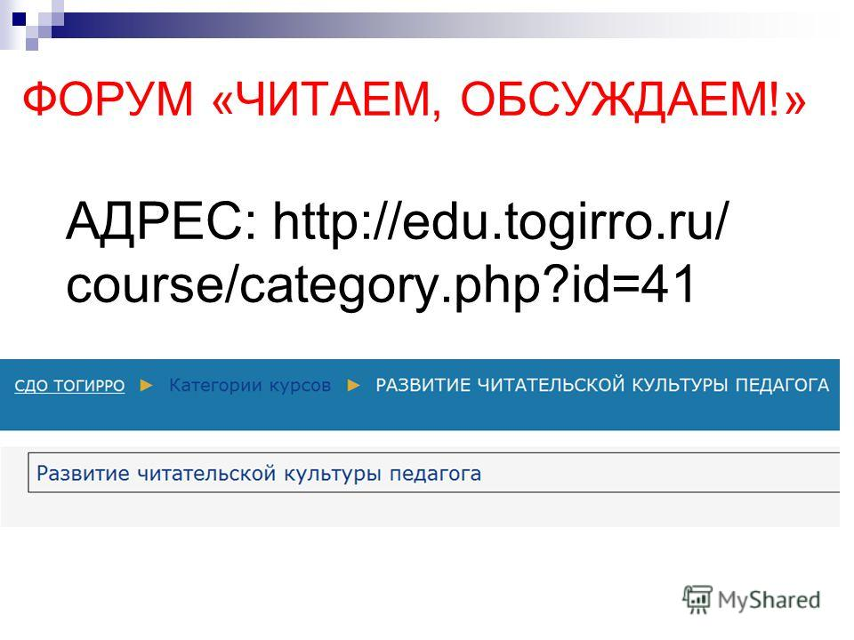 ФОРУМ «ЧИТАЕМ, ОБСУЖДАЕМ!» АДРЕС: http://edu.togirro.ru/ course/category.php?id=41