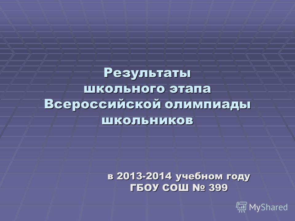 Результаты школьного этапа Всероссийской олимпиады школьников в 2013-2014 учебном году ГБОУ СОШ 399