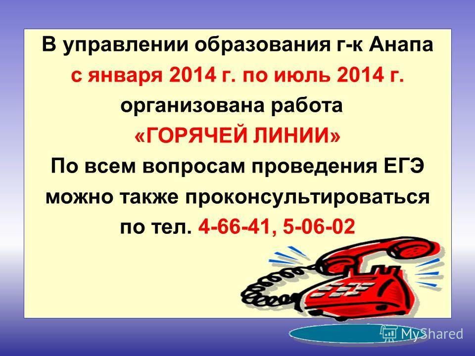 В управлении образования г-к Анапа с января 2014 г. по июль 2014 г. организована работа «ГОРЯЧЕЙ ЛИНИИ» По всем вопросам проведения ЕГЭ можно также проконсультироваться по тел. 4-66-41, 5-06-02