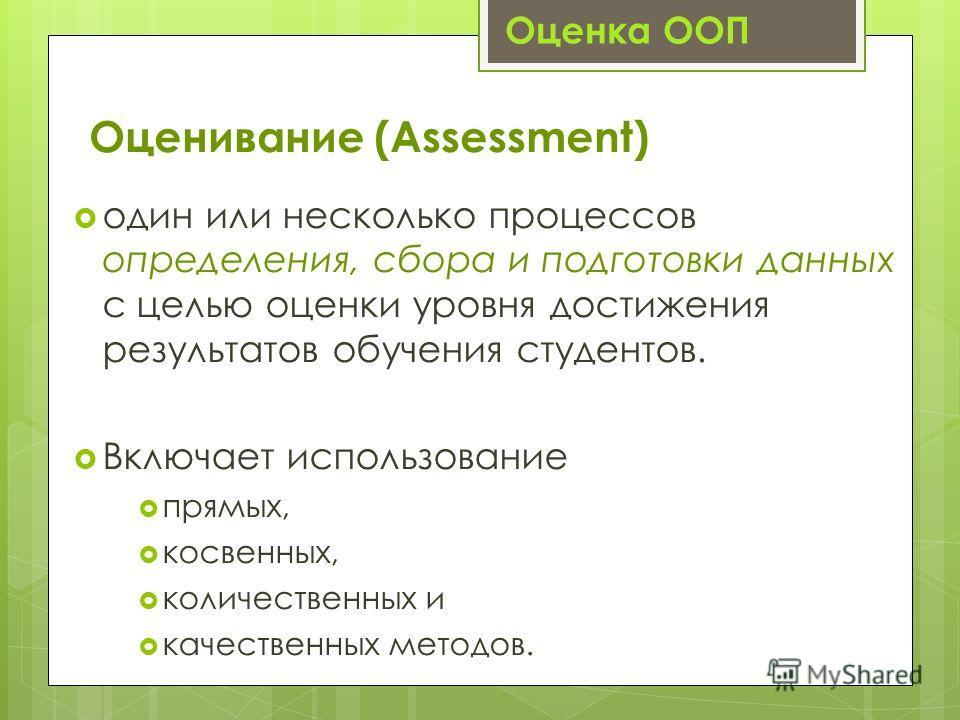 Оценивание (Assessment) один или несколько процессов определения, сбора и подготовки данных с целью оценки уровня достижения результатов обучения студентов. Включает использование прямых, косвенных, количественных и качественных методов. Оценка ООП