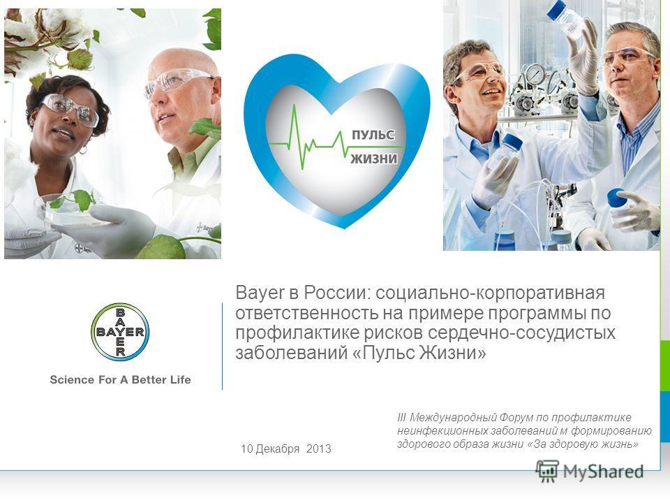 Bayer в России: социально-корпоративная ответственность на примере программы по профилактике рисков сердечно-сосудистых заболеваний «Пульс Жизни» 10 Декабря 2013 III Международный Форум по профилактике неинфекционных заболеваний м формированию здоров