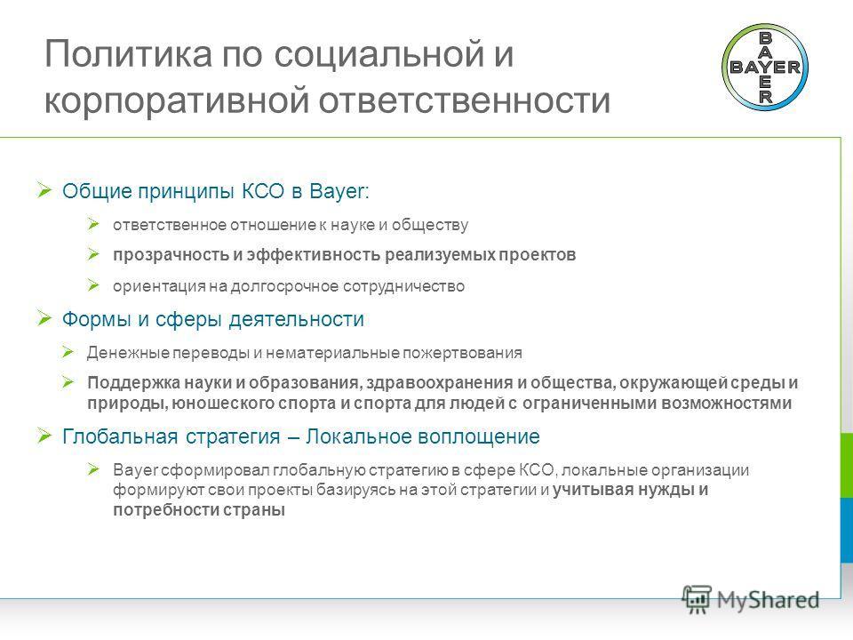 Политика по социальной и корпоративной ответственности Общие принципы КСО в Bayer: ответственное отношение к науке и обществу прозрачность и эффективность реализуемых проектов ориентация на долгосрочное сотрудничество Формы и сферы деятельности Денеж