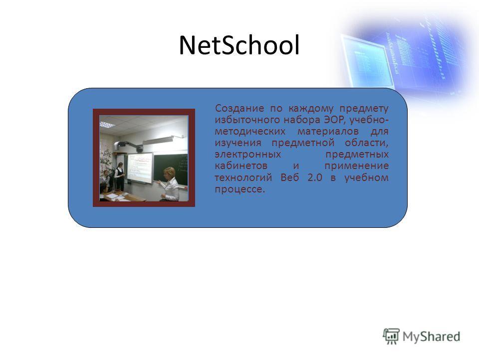 NetSchool Создание по каждому предмету избыточного набора ЭОР, учебно- методических материалов для изучения предметной области, электронных предметных кабинетов и применение технологий Веб 2.0 в учебном процессе.